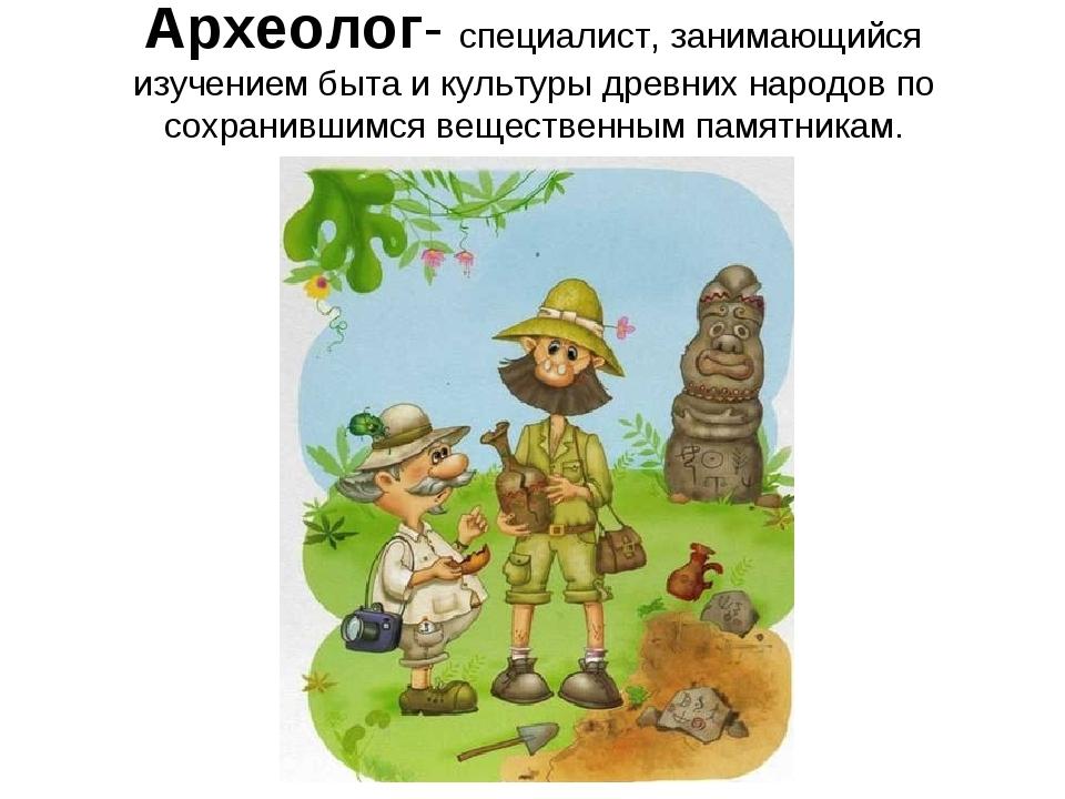 Археолог- специалист, занимающийся изучением быта и культуры древних народов...