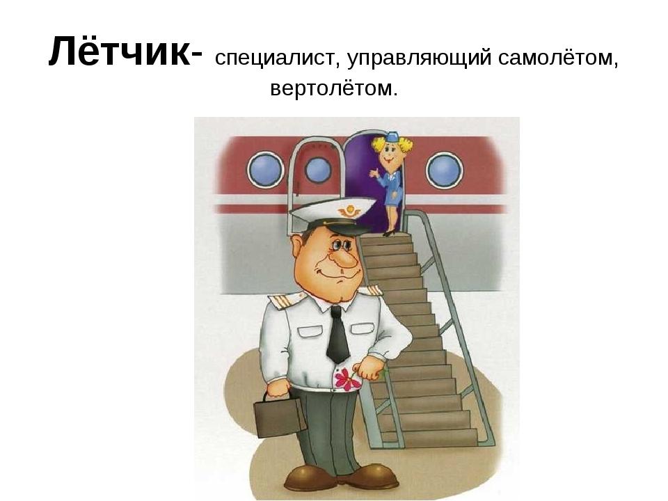 Лётчик- специалист, управляющий самолётом, вертолётом.