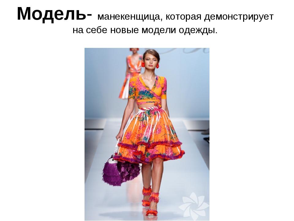 Модель- манекенщица, которая демонстрирует на себе новые модели одежды.