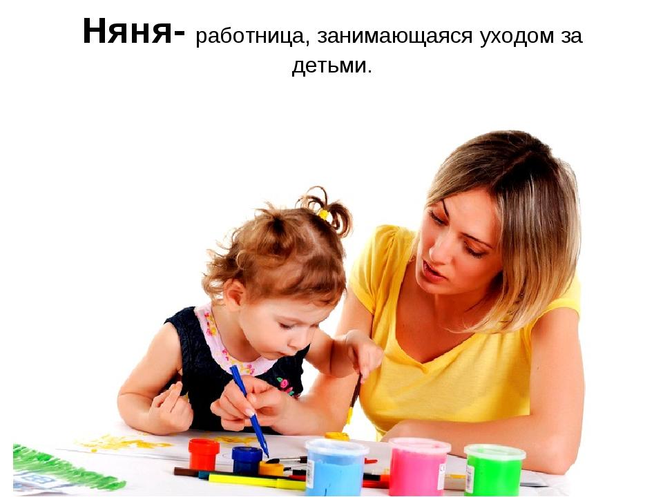 Няня- работница, занимающаяся уходом за детьми.