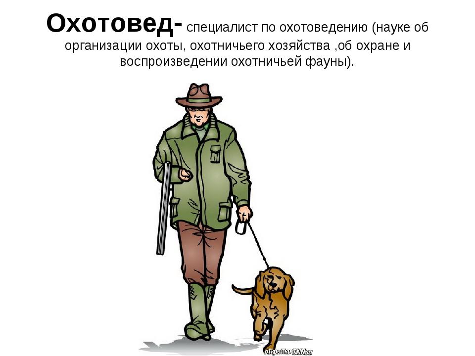 Охотовед- специалист по охотоведению (науке об организации охоты, охотничьего...