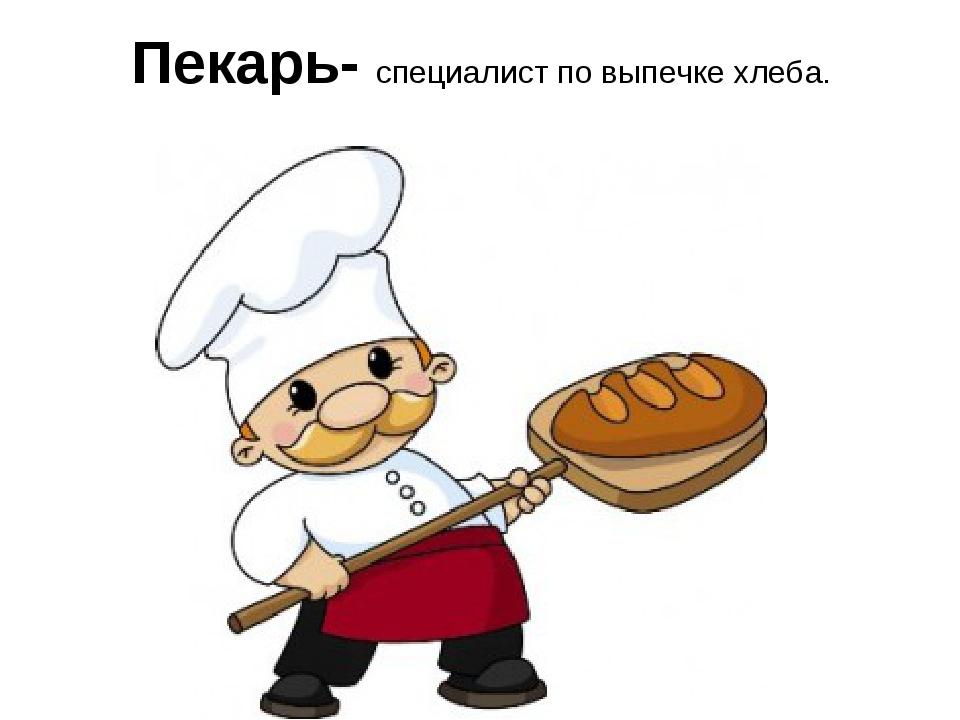 Пекарь- специалист по выпечке хлеба.