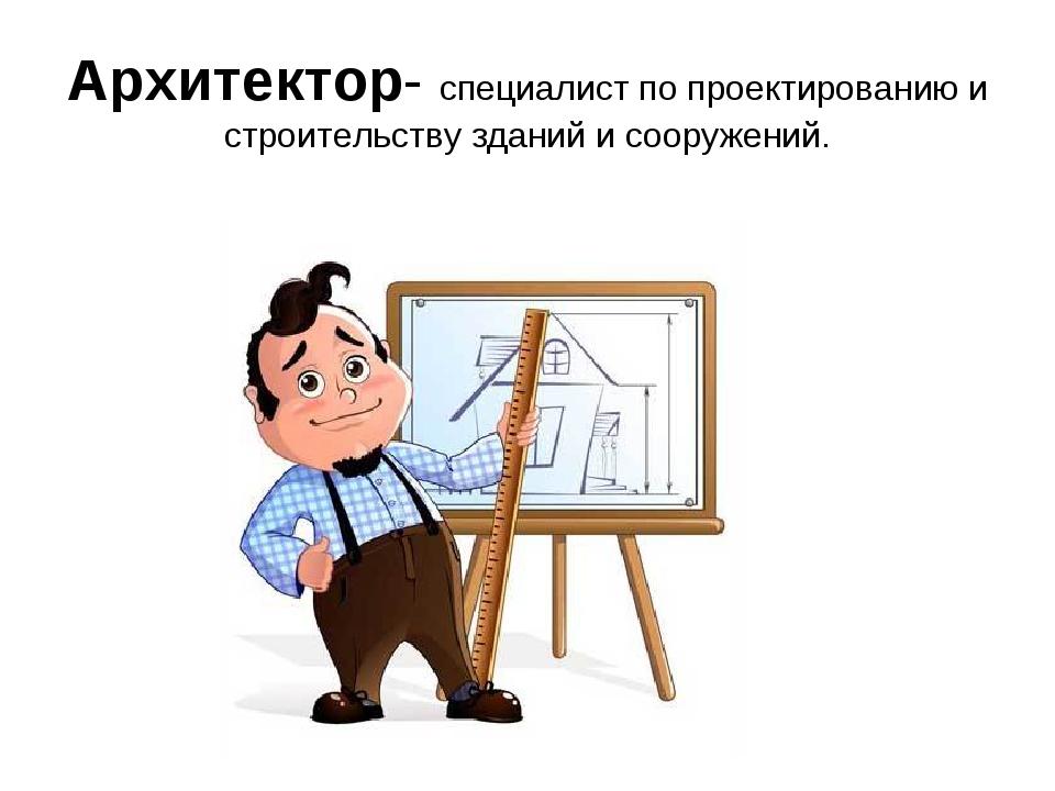 Архитектор- специалист по проектированию и строительству зданий и сооружений.