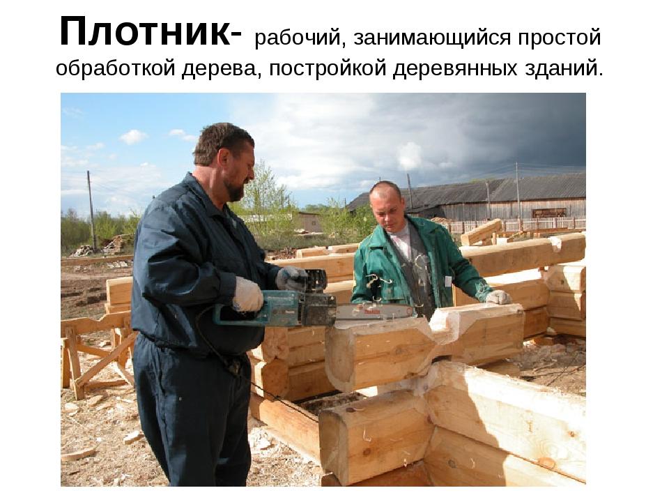 Плотник- рабочий, занимающийся простой обработкой дерева, постройкой деревянн...