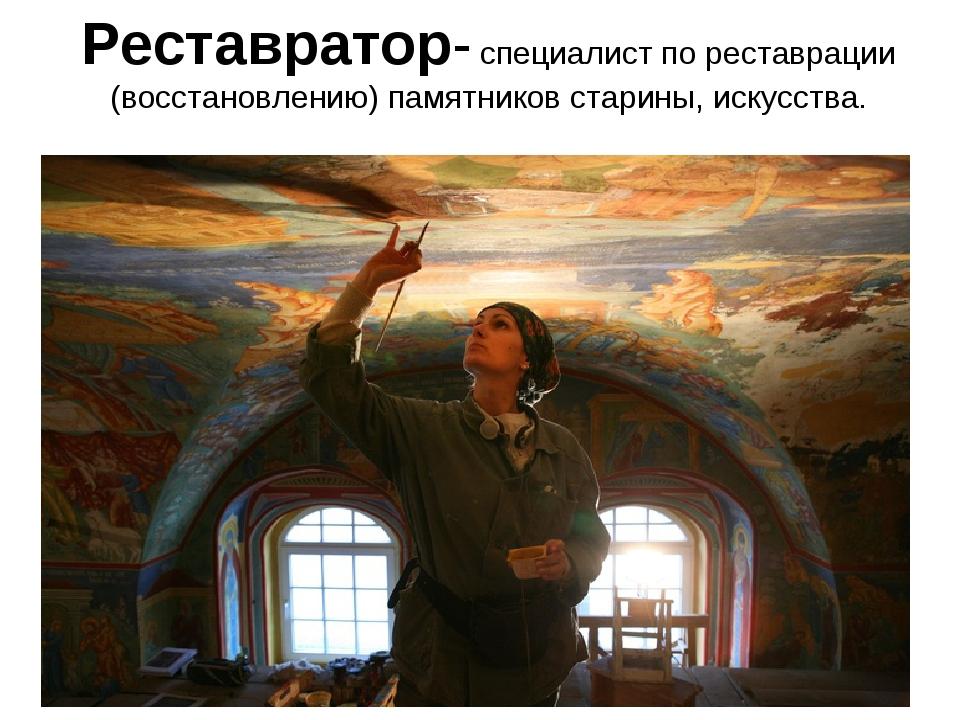 Реставратор- специалист по реставрации (восстановлению) памятников старины, и...