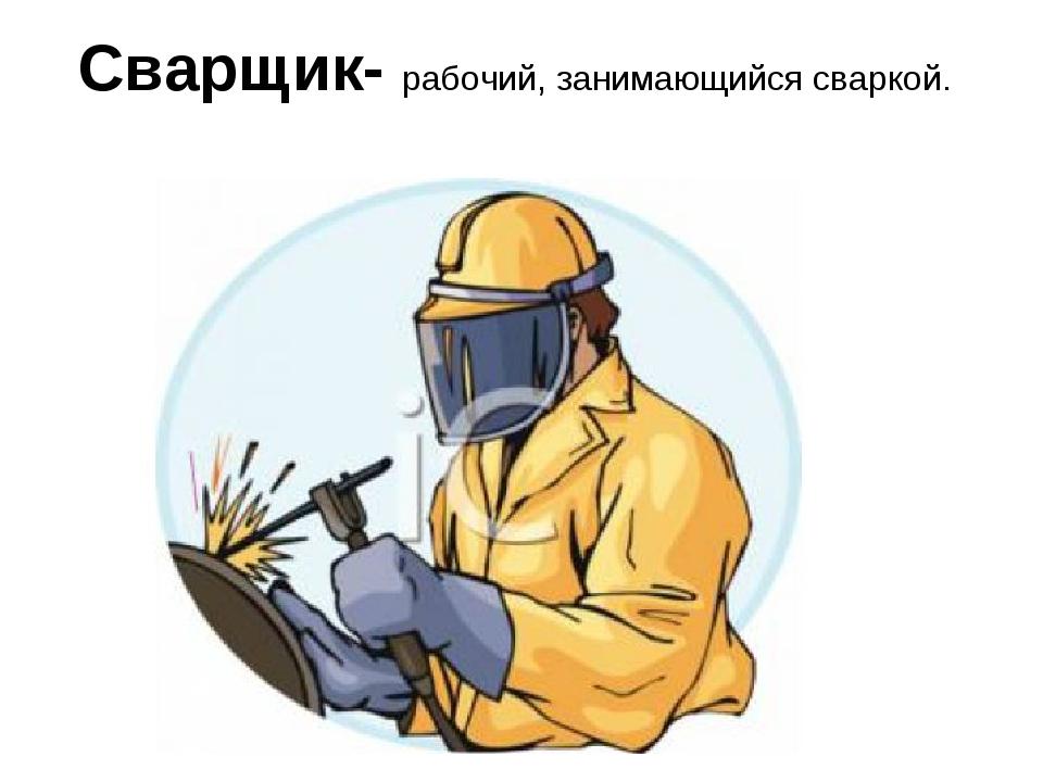 Сварщик- рабочий, занимающийся сваркой.