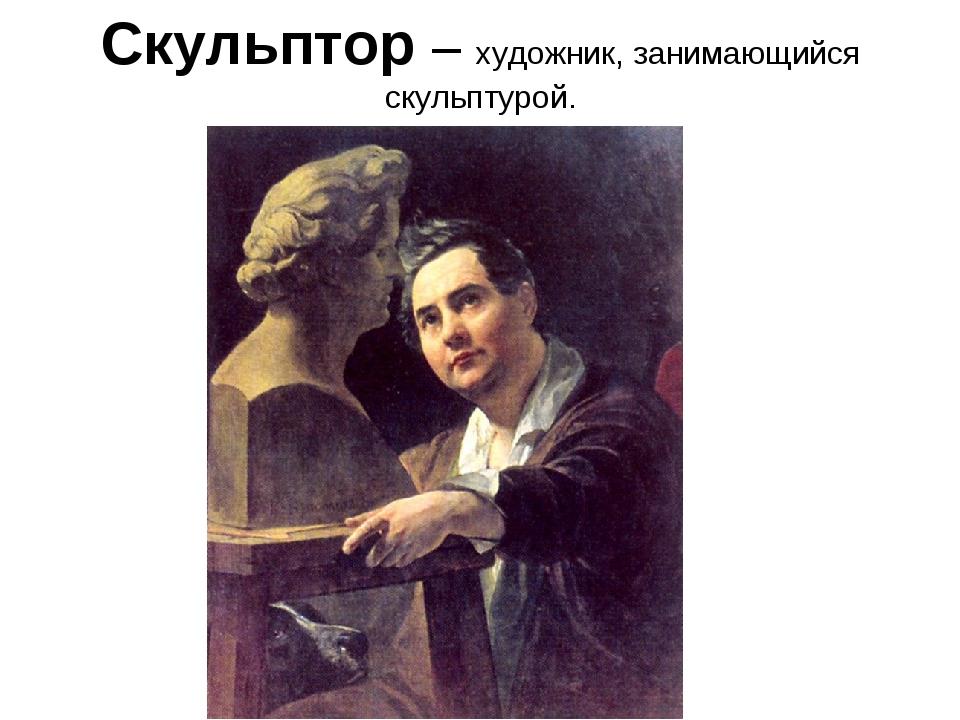 Скульптор – художник, занимающийся скульптурой.