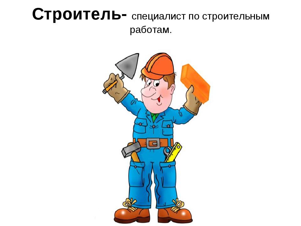 Строитель- специалист по строительным работам.