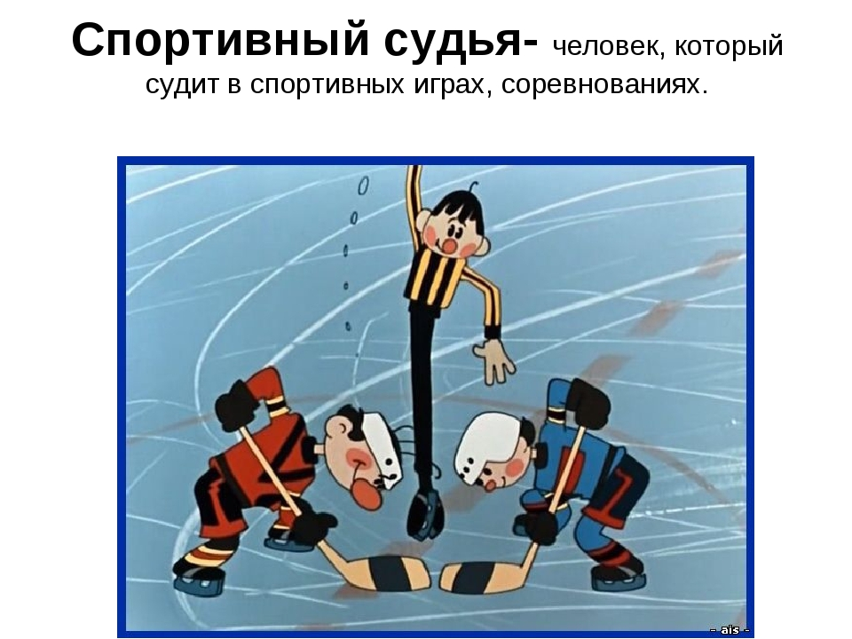 Спортивный судья- человек, который судит в спортивных играх, соревнованиях.