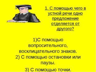 1. С помощью чего в устной речи одно предложение отделяется от другого? 1)С п