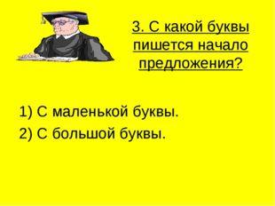 3. С какой буквы пишется начало предложения? 1) С маленькой буквы. 2) С больш