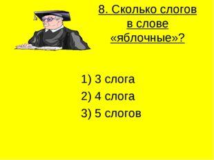 8. Сколько слогов в слове «яблочные»? 1) 3 слога 2) 4 слога 3) 5 слогов
