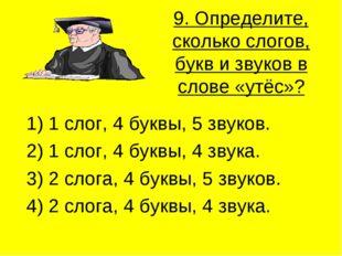 9. Определите, сколько слогов, букв и звуков в слове «утёс»? 1) 1 слог, 4 бук