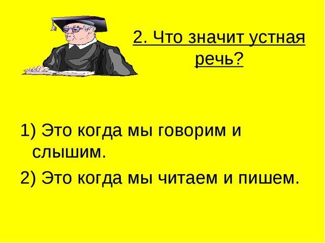2. Что значит устная речь? 1) Это когда мы говорим и слышим. 2) Это когда мы...