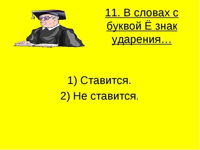 11. В словах с буквой Ё знак ударения… 1) Ставится. 2) Не ставится.