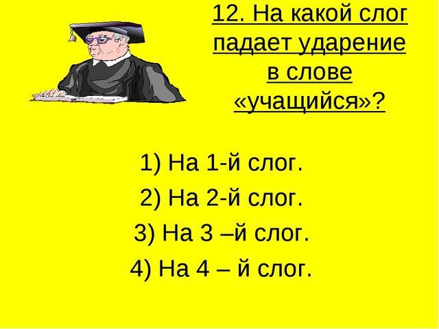 12. На какой слог падает ударение в слове «учащийся»? 1) На 1-й слог. 2) На 2...