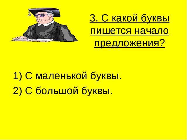3. С какой буквы пишется начало предложения? 1) С маленькой буквы. 2) С больш...