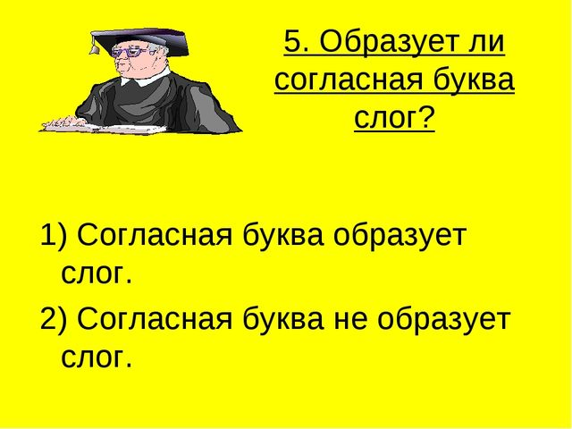 5. Образует ли согласная буква слог? 1) Согласная буква образует слог. 2) Сог...