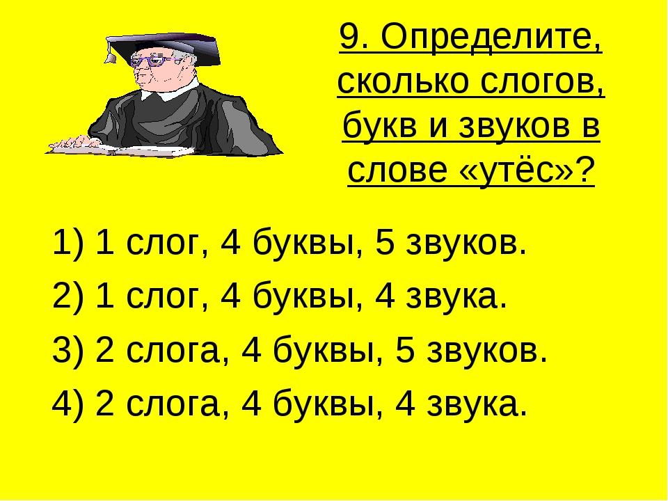 9. Определите, сколько слогов, букв и звуков в слове «утёс»? 1) 1 слог, 4 бук...
