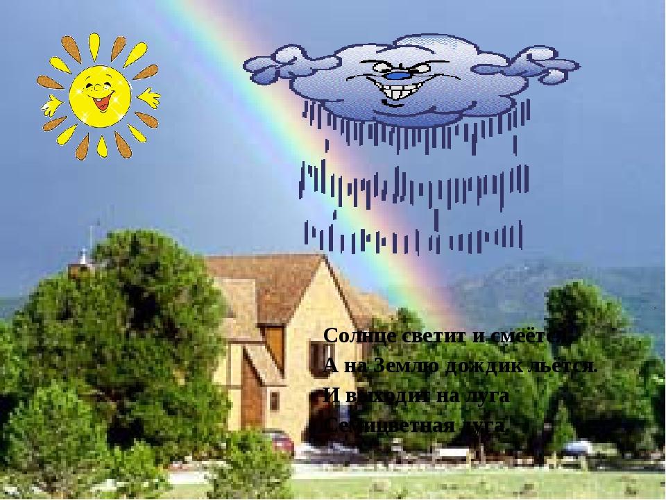Солнце светит и смеётся, А на Землю дождик льётся. И выходит на луга Семицвет...