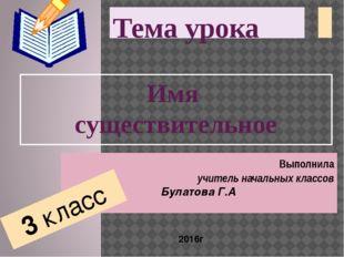 Тема урока Имя существительное Выполнила учитель начальных классов Булатова Г