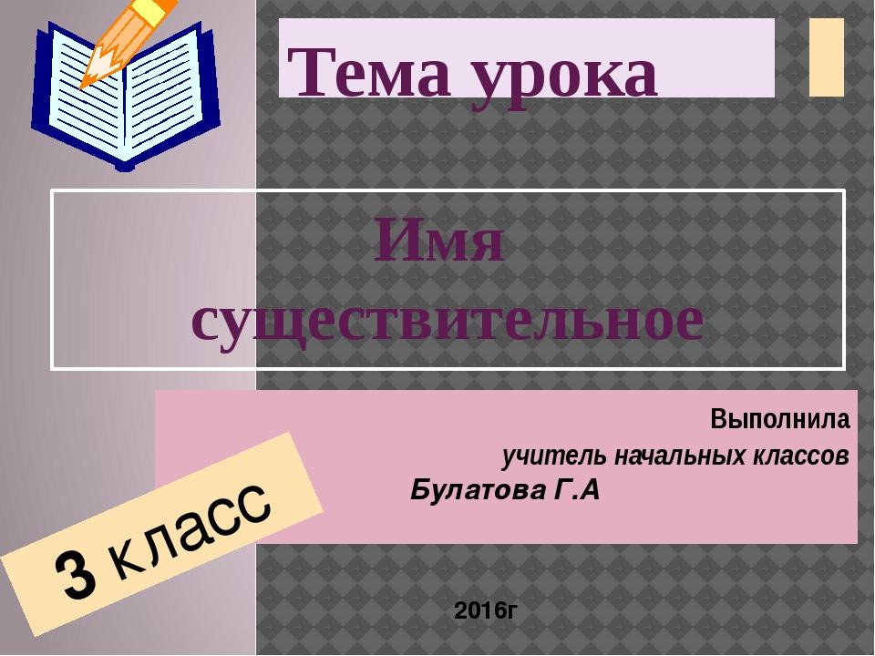 Тема урока Имя существительное Выполнила учитель начальных классов Булатова Г...