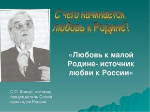 «Любовь к малой Родине- источник любви к России» С.О. Шмидт, историк, председ