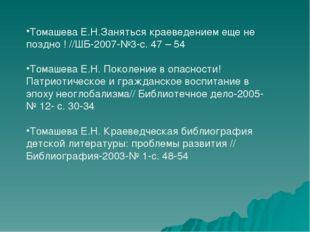 Томашева Е.Н.Заняться краеведением еще не поздно ! //ШБ-2007-№3-с. 47 – 54 То