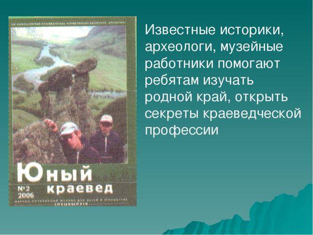 Известные историки, археологи, музейные работники помогают ребятам изучать ро...