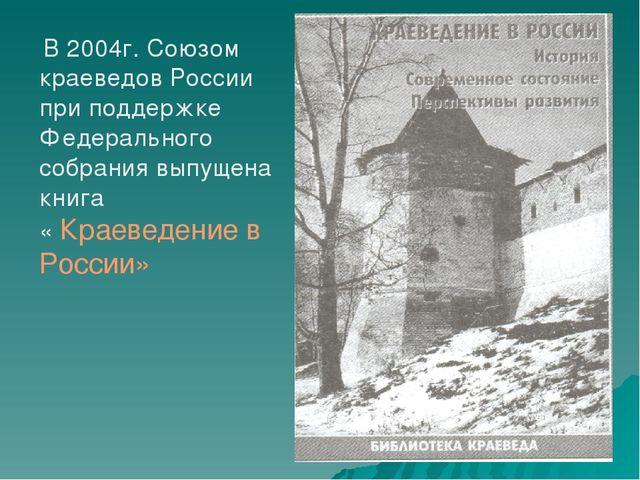 В 2004г. Союзом краеведов России при поддержке Федерального собрания выпущен...