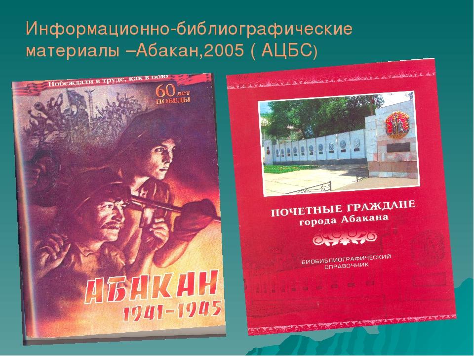Информационно-библиографические материалы –Абакан,2005 ( АЦБС)