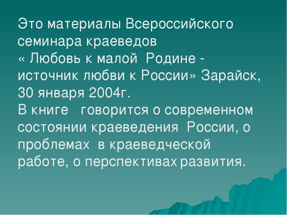 Это материалы Всероссийского семинара краеведов « Любовь к малой Родине - ист...
