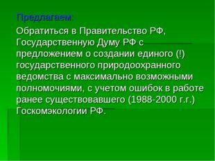 Предлагаем: Обратиться в Правительство РФ, Государственную Думу РФ с предло