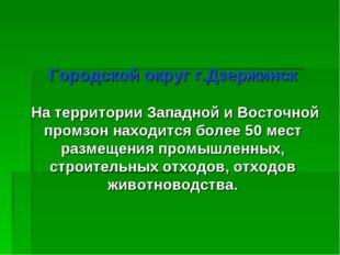 Городской округ г.Дзержинск На территории Западной и Восточной промзон наход