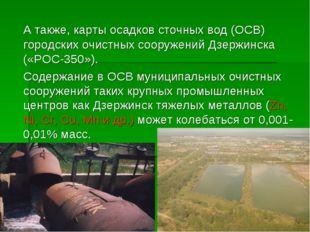 А также, карты осадков сточных вод (ОСВ) городских очистных сооружений Дзерж