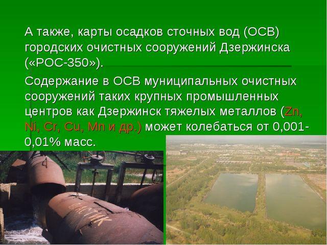 А также, карты осадков сточных вод (ОСВ) городских очистных сооружений Дзерж...