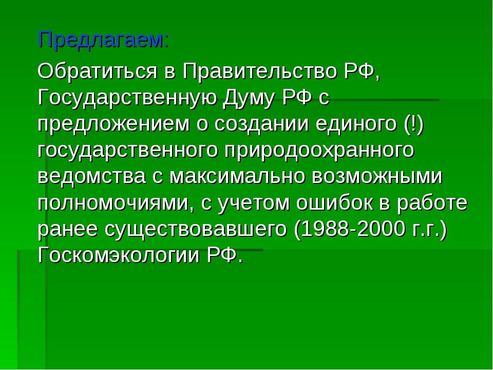 Предлагаем: Обратиться в Правительство РФ, Государственную Думу РФ с предло...