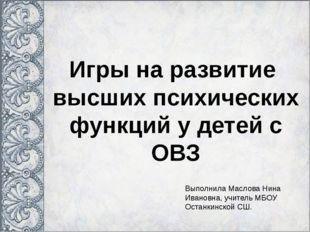 Игры на развитие высших психических функций у детей с ОВЗ Выполнила Маслова Н