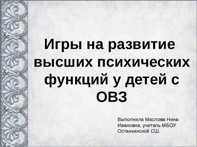 Игры на развитие высших психических функций у детей с ОВЗ Выполнила Маслова Н...