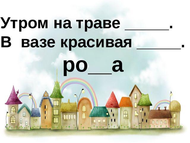Утром на траве _____. В вазе красивая _____. ро__а