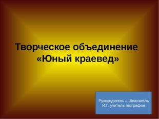 Творческое объединение «Юный краевед» Руководитель – Шпанагель И.Г. учитель г