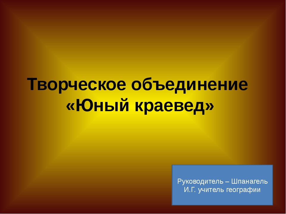 Творческое объединение «Юный краевед» Руководитель – Шпанагель И.Г. учитель г...