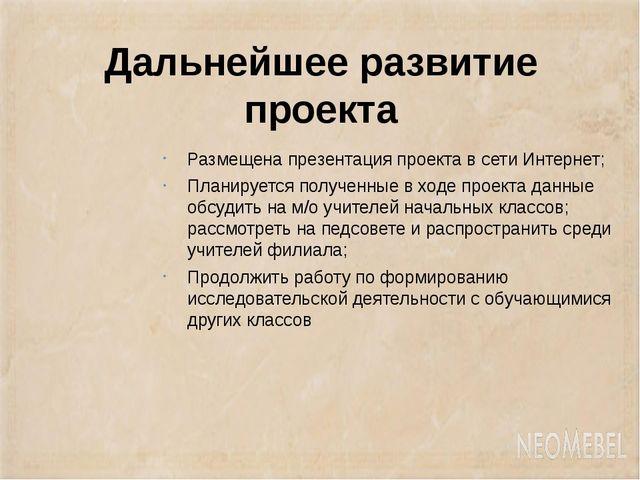 Дальнейшее развитие проекта Размещена презентация проекта в сети Интернет; Пл...