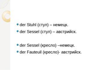 der Stuhl (стул) – немецк. der Sessel (стул) – австрийск. der Sessel (кресло