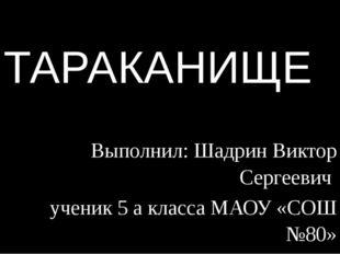 ТАРАКАНИЩЕ Выполнил: Шадрин Виктор Сергеевич ученик 5 а класса МАОУ «СОШ №80»