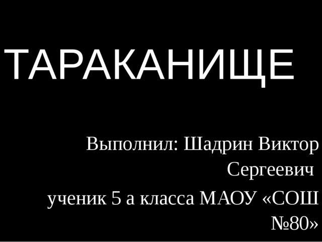 ТАРАКАНИЩЕ Выполнил: Шадрин Виктор Сергеевич ученик 5 а класса МАОУ «СОШ №80»...