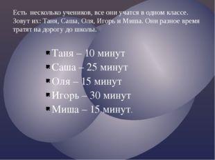 Таня – 10 минут Саша – 25 минут Оля – 15 минут Игорь – 30 минут Миша – 15 ми