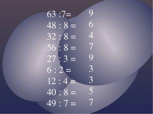 63 :7= 48 : 8 = 32 : 8 = 56 : 8 = 27 : 3 = 6 : 2 = 12 : 4 = 40 : 8 = 49 : 7 =