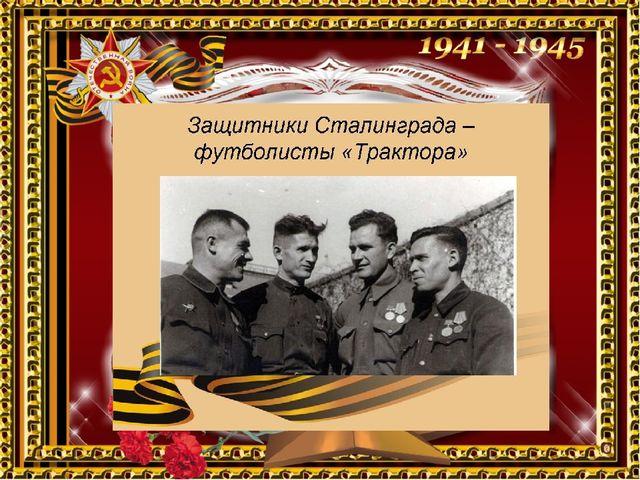 Все мастера футбола за совершенные подвиги в Сталинградской битве награждены...