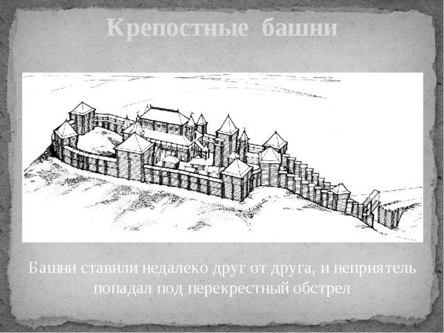 Крепостные башни Башни ставили недалеко друг от друга, и неприятель попадал п...